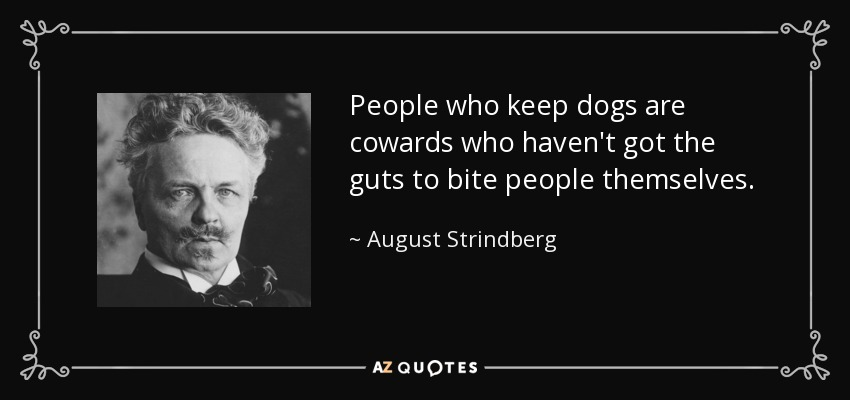 People who keep dogs are cowards who haven't got the guts to bite people themselves. - August Strindberg