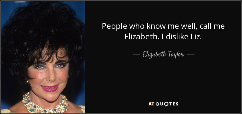 People who know me well, call me Elizabeth. I dislike Liz. - Elizabeth Taylor