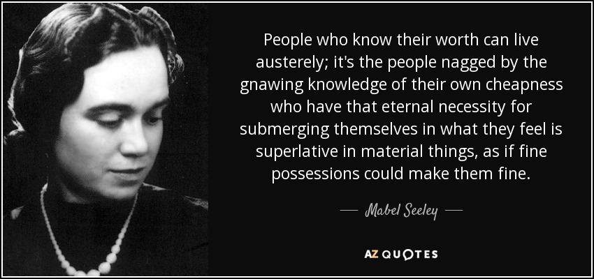 People who know their worth can live austerely; it's the people nagged by the gnawing knowledge of their own cheapness who have that eternal necessity for submerging themselves in what they feel is superlative in material things, as if fine possessions could make them fine. - Mabel Seeley