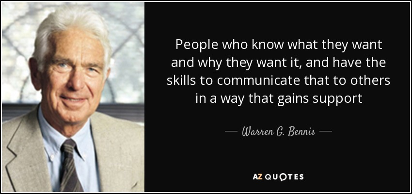 People who know what they want and why they want it, and have the skills to communicate that to others in a way that gains support - Warren G. Bennis