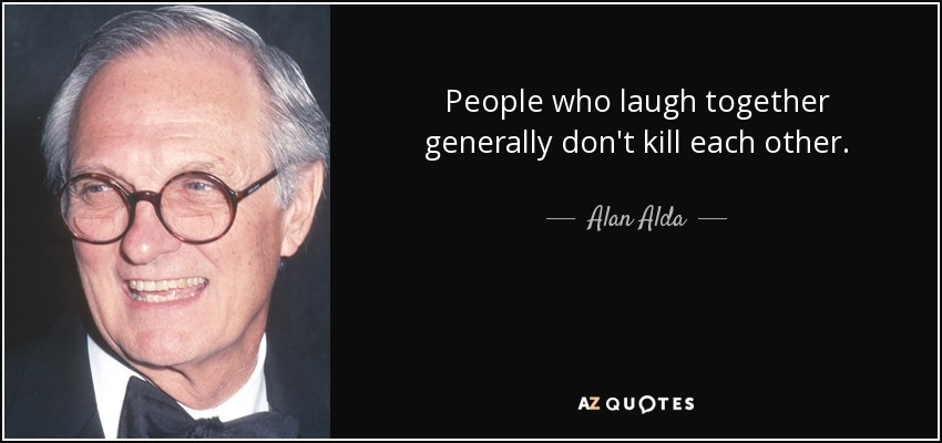 People who laugh together generally don't kill each other. - Alan Alda