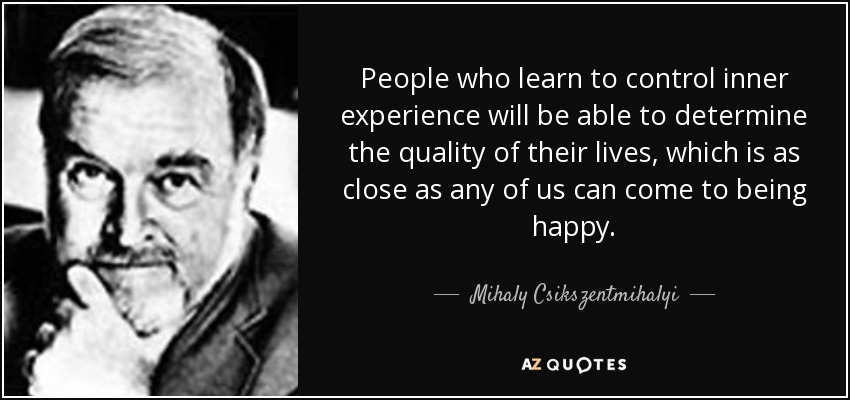 People who learn to control inner experience will be able to determine the quality of their lives, which is as close as any of us can come to being happy. - Mihaly Csikszentmihalyi