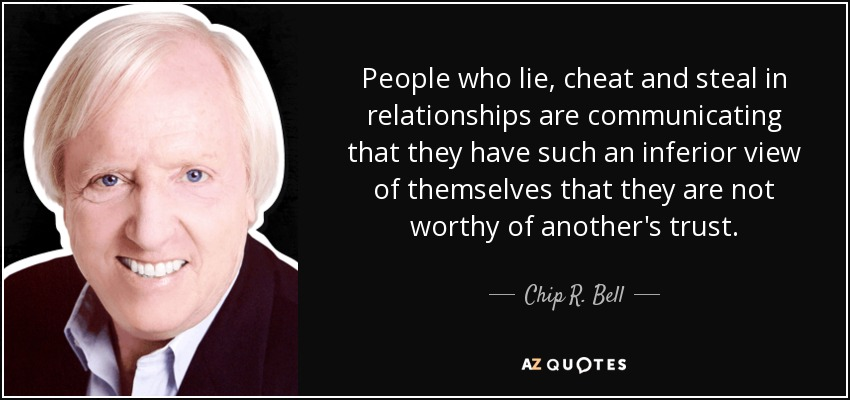 People who lie, cheat and steal in relationships are communicating that they have such an inferior view of themselves that they are not worthy of another's trust. - Chip R. Bell