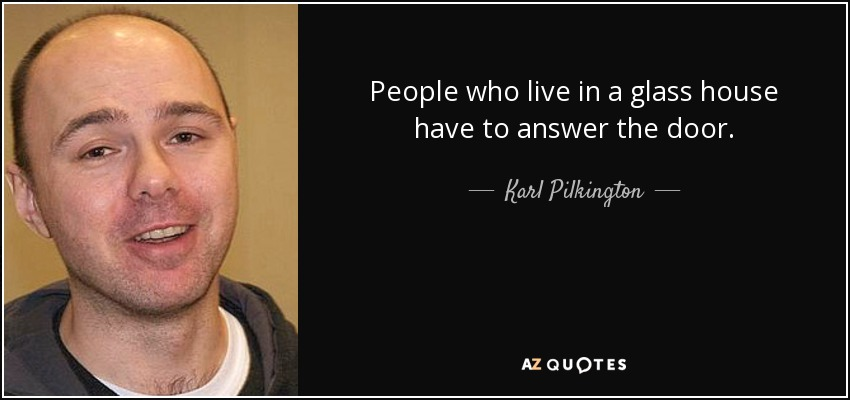 People who live in a glass house have to answer the door. - Karl Pilkington