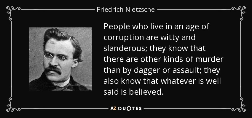 People who live in an age of corruption are witty and slanderous; they know that there are other kinds of murder than by dagger or assault; they also know that whatever is well said is believed. - Friedrich Nietzsche