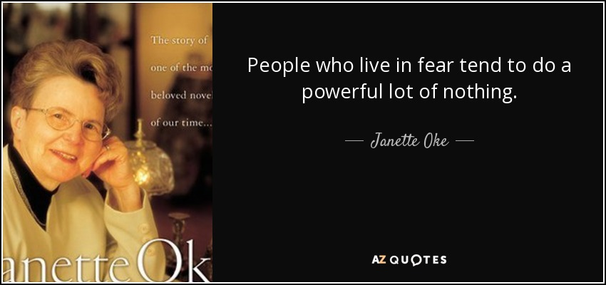 People who live in fear tend to do a powerful lot of nothing. - Janette Oke