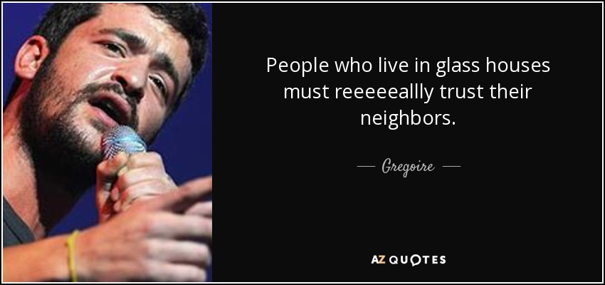 People who live in glass houses must reeeeeallly trust their neighbors. - Gregoire