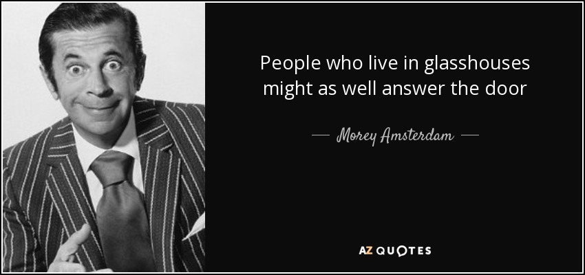 Morey Amsterdam Quote People Who Live In Glasshouses Might As Well
