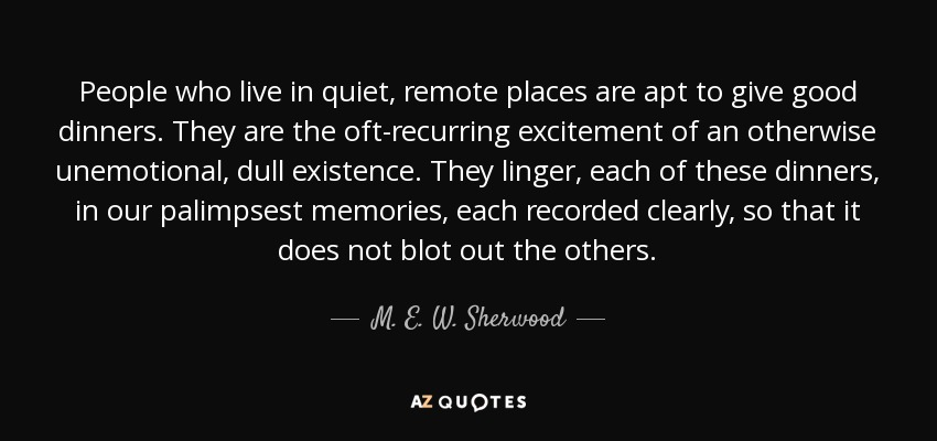 People who live in quiet, remote places are apt to give good dinners. They are the oft-recurring excitement of an otherwise unemotional, dull existence. They linger, each of these dinners, in our palimpsest memories, each recorded clearly, so that it does not blot out the others. - M. E. W. Sherwood