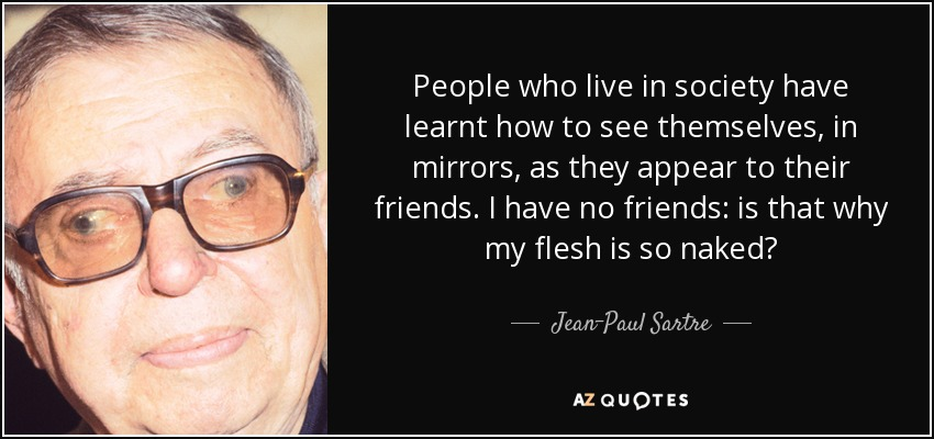 People who live in society have learnt how to see themselves, in mirrors, as they appear to their friends. I have no friends: is that why my flesh is so naked? - Jean-Paul Sartre