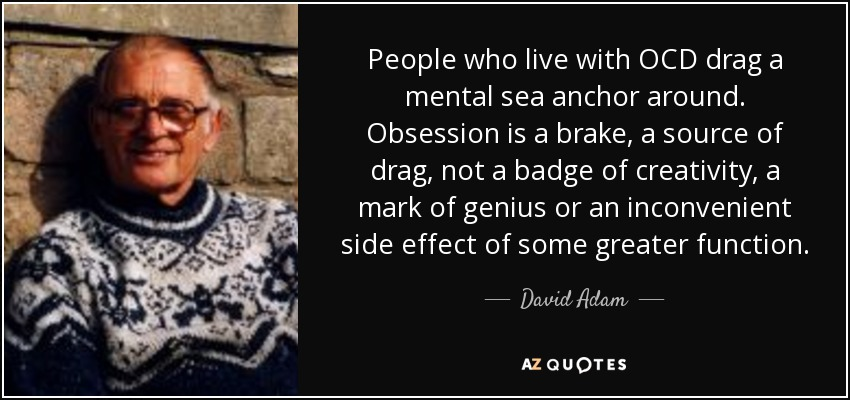 People who live with OCD drag a mental sea anchor around. Obsession is a brake, a source of drag, not a badge of creativity, a mark of genius or an inconvenient side effect of some greater function. - David Adam