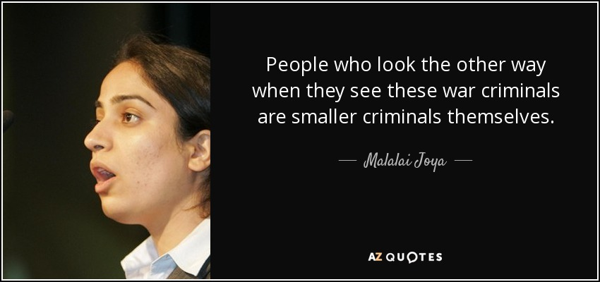 People who look the other way when they see these war criminals are smaller criminals themselves. - Malalai Joya