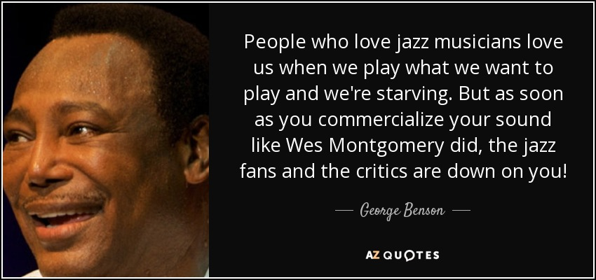 People who love jazz musicians love us when we play what we want to play and we're starving. But as soon as you commercialize your sound like Wes Montgomery did, the jazz fans and the critics are down on you! - George Benson