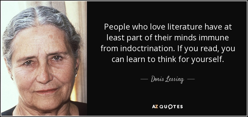 People who love literature have at least part of their minds immune from indoctrination. If you read, you can learn to think for yourself. - Doris Lessing