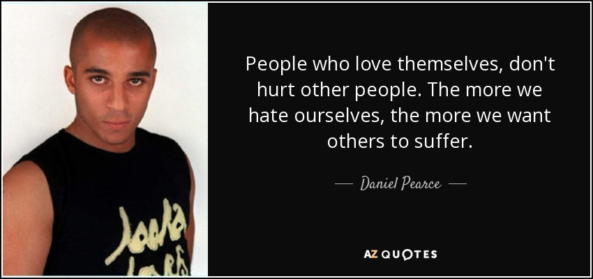People who love themselves, don't hurt other people. The more we hate ourselves, the more we want others to suffer. - Daniel Pearce