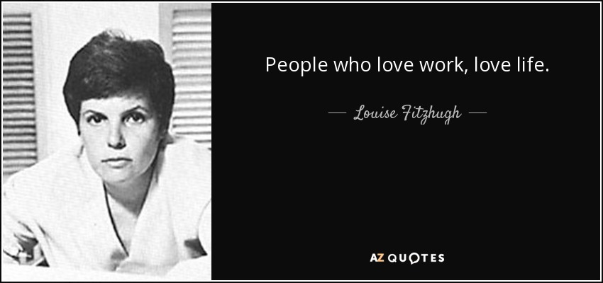 People who love work, love life. - Louise Fitzhugh