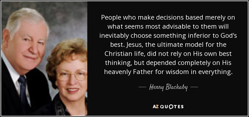 People who make decisions based merely on what seems most advisable to them will inevitably choose something inferior to God's best. Jesus, the ultimate model for the Christian life, did not rely on His own best thinking, but depended completely on His heavenly Father for wisdom in everything. - Henry Blackaby