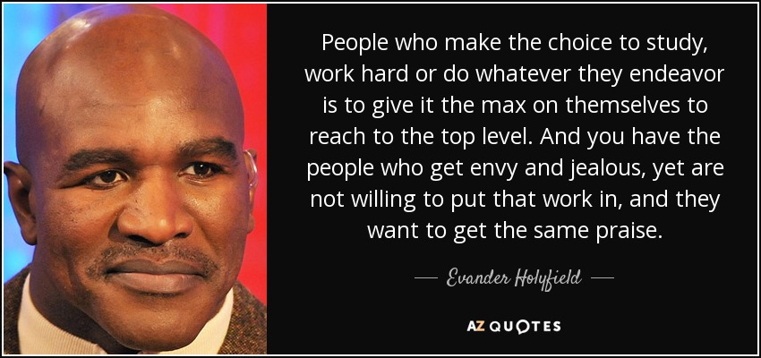 People who make the choice to study, work hard or do whatever they endeavor is to give it the max on themselves to reach to the top level. And you have the people who get envy and jealous, yet are not willing to put that work in, and they want to get the same praise. - Evander Holyfield