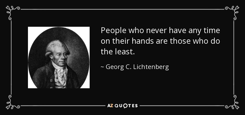 People who never have any time on their hands are those who do the least. - Georg C. Lichtenberg
