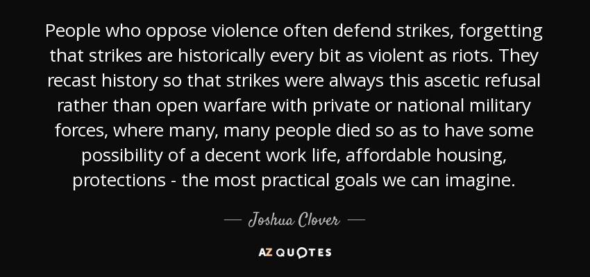 People who oppose violence often defend strikes, forgetting that strikes are historically every bit as violent as riots. They recast history so that strikes were always this ascetic refusal rather than open warfare with private or national military forces, where many, many people died so as to have some possibility of a decent work life, affordable housing, protections - the most practical goals we can imagine. - Joshua Clover