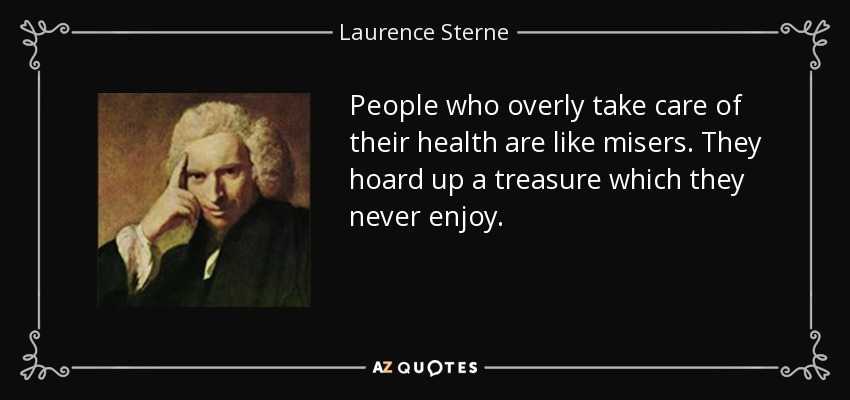 People who overly take care of their health are like misers. They hoard up a treasure which they never enjoy. - Laurence Sterne