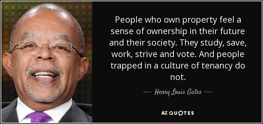People who own property feel a sense of ownership in their future and their society. They study, save, work, strive and vote. And people trapped in a culture of tenancy do not. - Henry Louis Gates