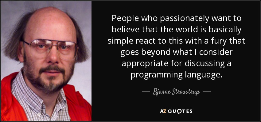People who passionately want to believe that the world is basically simple react to this with a fury that goes beyond what I consider appropriate for discussing a programming language. - Bjarne Stroustrup