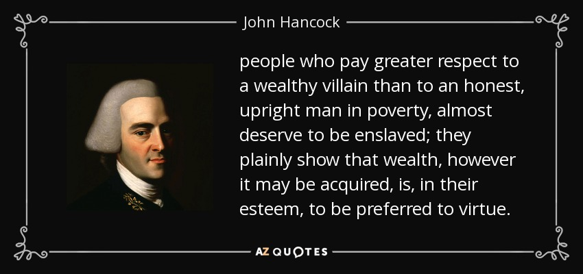 people who pay greater respect to a wealthy villain than to an honest, upright man in poverty, almost deserve to be enslaved; they plainly show that wealth, however it may be acquired, is, in their esteem, to be preferred to virtue. - John Hancock