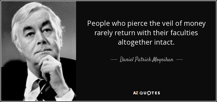 People who pierce the veil of money rarely return with their faculties altogether intact. - Daniel Patrick Moynihan