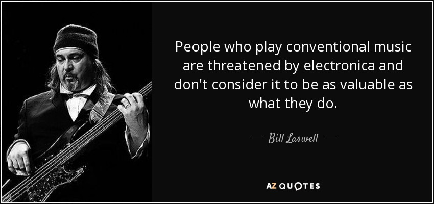 People who play conventional music are threatened by electronica and don't consider it to be as valuable as what they do. - Bill Laswell