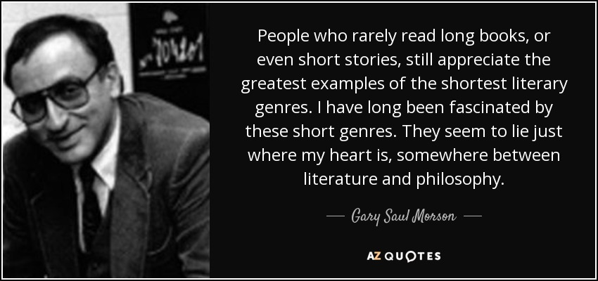 People who rarely read long books, or even short stories, still appreciate the greatest examples of the shortest literary genres. I have long been fascinated by these short genres. They seem to lie just where my heart is, somewhere between literature and philosophy. - Gary Saul Morson