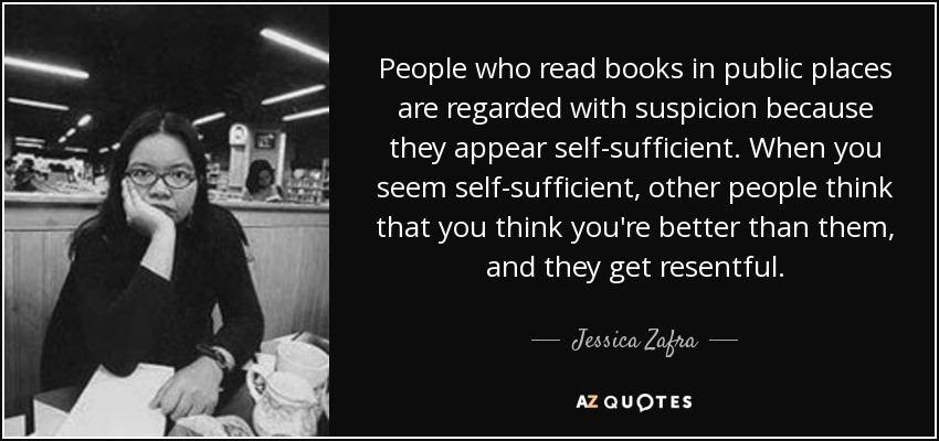People who read books in public places are regarded with suspicion because they appear self-sufficient. When you seem self-sufficient, other people think that you think you're better than them, and they get resentful. - Jessica Zafra