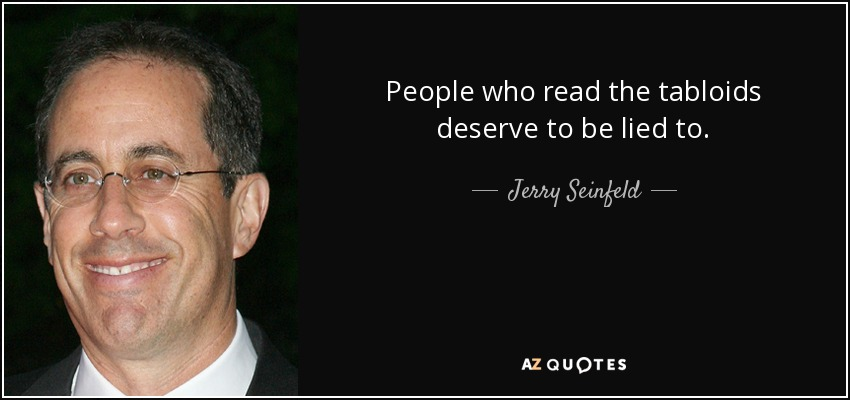 People who read the tabloids deserve to be lied to. - Jerry Seinfeld
