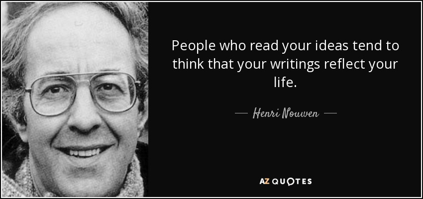 People who read your ideas tend to think that your writings reflect your life. - Henri Nouwen