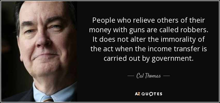 People who relieve others of their money with guns are called robbers. It does not alter the immorality of the act when the income transfer is carried out by government. - Cal Thomas