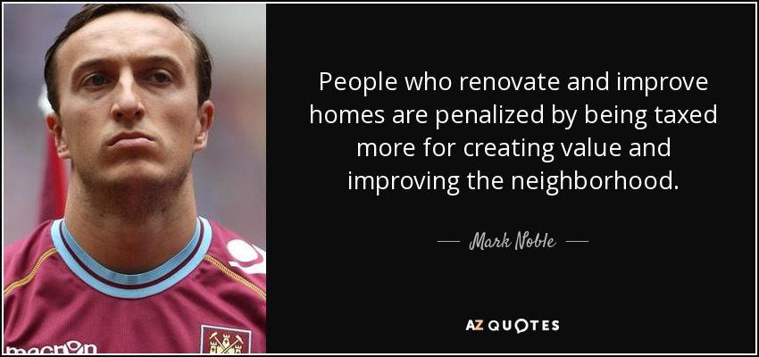 People who renovate and improve homes are penalized by being taxed more for creating value and improving the neighborhood. - Mark Noble