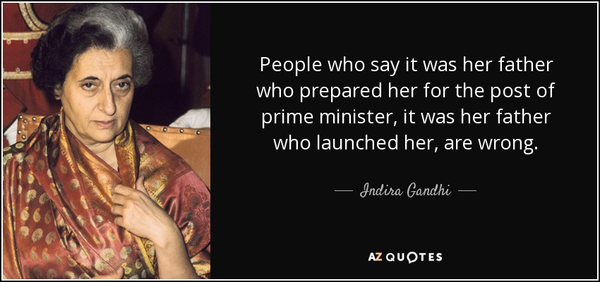 People who say it was her father who prepared her for the post of prime minister, it was her father who launched her, are wrong. - Indira Gandhi