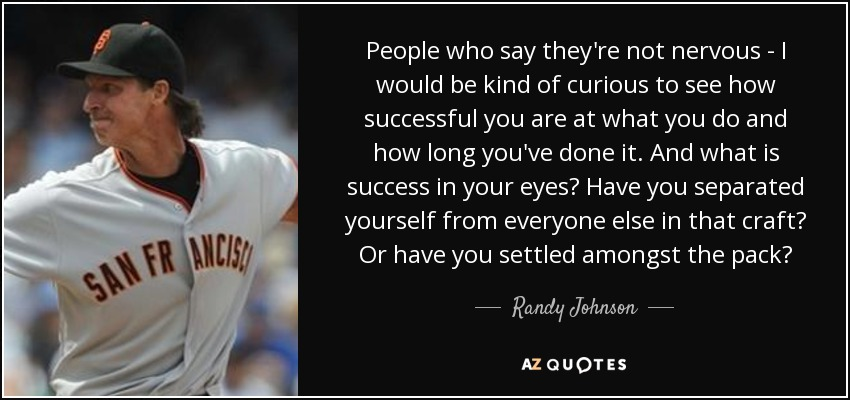 People who say they're not nervous - I would be kind of curious to see how successful you are at what you do and how long you've done it. And what is success in your eyes? Have you separated yourself from everyone else in that craft? Or have you settled amongst the pack? - Randy Johnson