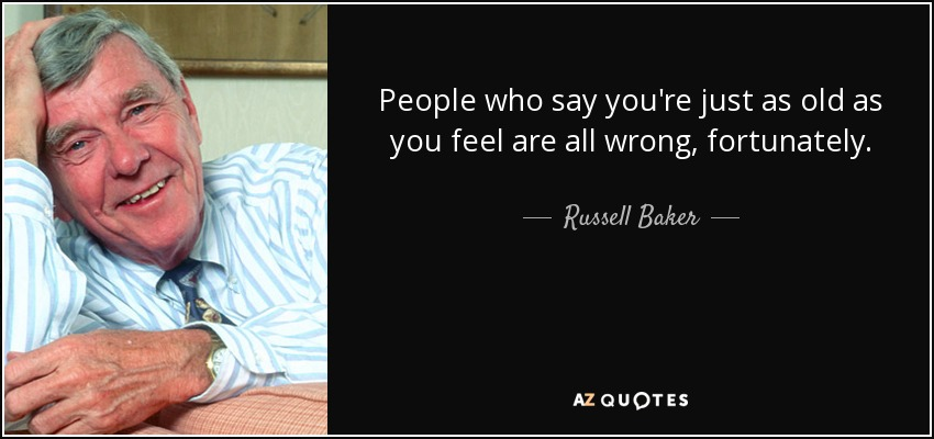 People who say you're just as old as you feel are all wrong, fortunately. - Russell Baker