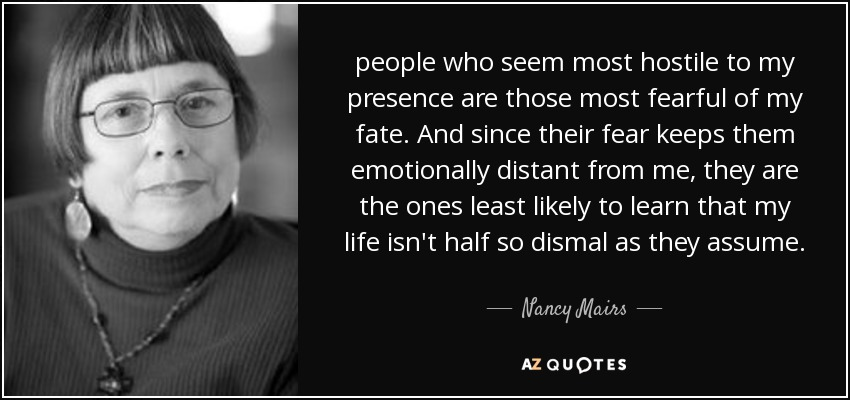 people who seem most hostile to my presence are those most fearful of my fate. And since their fear keeps them emotionally distant from me, they are the ones least likely to learn that my life isn't half so dismal as they assume. - Nancy Mairs