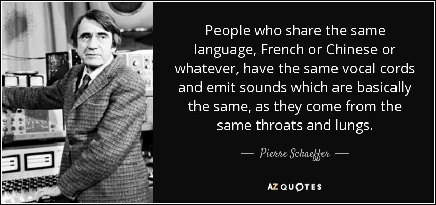 People who share the same language, French or Chinese or whatever, have the same vocal cords and emit sounds which are basically the same, as they come from the same throats and lungs. - Pierre Schaeffer