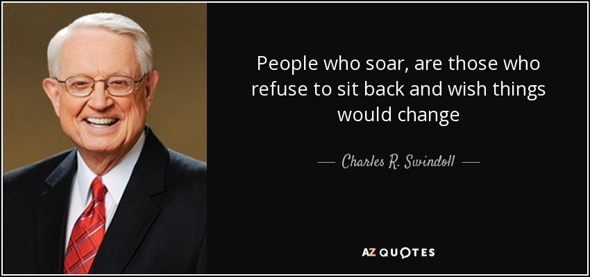 People who soar, are those who refuse to sit back and wish things would change - Charles R. Swindoll