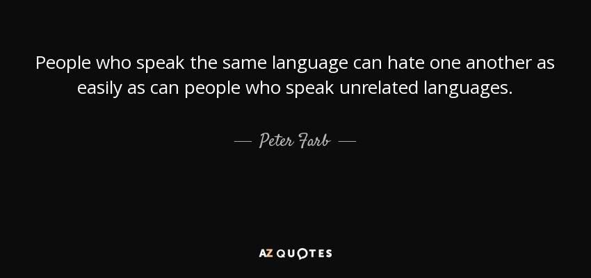 People who speak the same language can hate one another as easily as can people who speak unrelated languages. - Peter Farb