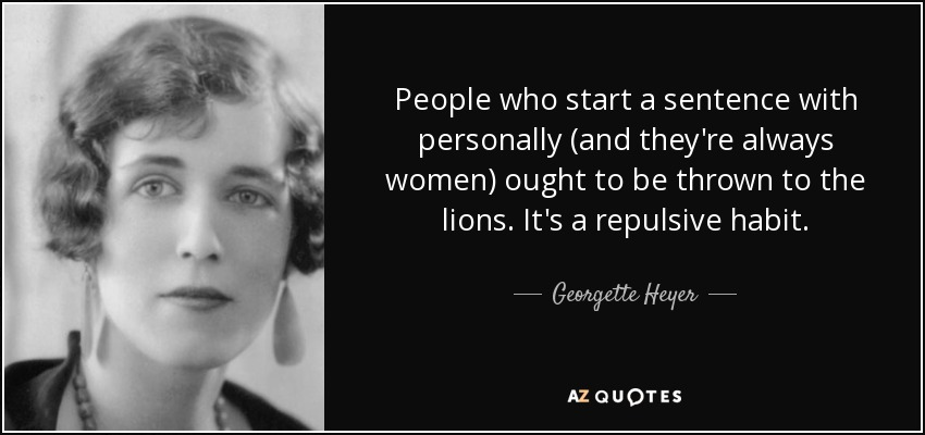 People who start a sentence with personally (and they're always women) ought to be thrown to the lions. It's a repulsive habit. - Georgette Heyer