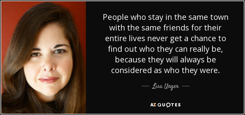 People who stay in the same town with the same friends for their entire lives never get a chance to find out who they can really be, because they will always be considered as who they were. - Lisa Unger