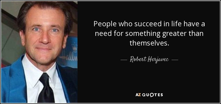 People who succeed in life have a need for something greater than themselves. - Robert Herjavec