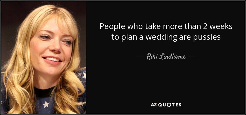 People who take more than 2 weeks to plan a wedding are pussies - Riki Lindhome