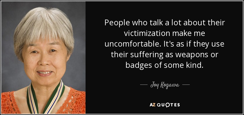 People who talk a lot about their victimization make me uncomfortable. It's as if they use their suffering as weapons or badges of some kind. - Joy Kogawa