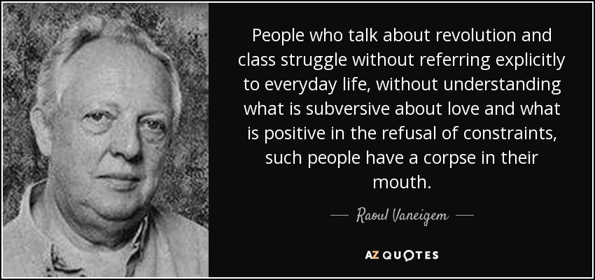 People who talk about revolution and class struggle without referring explicitly to everyday life, without understanding what is subversive about love and what is positive in the refusal of constraints, such people have a corpse in their mouth. - Raoul Vaneigem