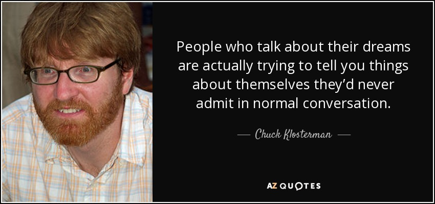 People who talk about their dreams are actually trying to tell you things about themselves they'd never admit in normal conversation. - Chuck Klosterman